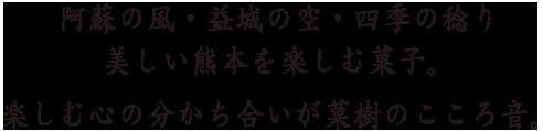 阿蘇の風 益城の空 四季の稔り 美しい熊本を楽しむ菓子。楽しむ心の分かち合いが菓樹のこころ音。